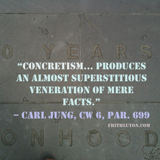 """Concretism … produces an almost superstitious veneration of mere facts."" – Carl Jung"