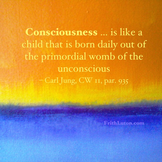 """Consciousness … is like a child that is born daily out of the primordial womb of the unconscious"" – quote by Carl Jung"