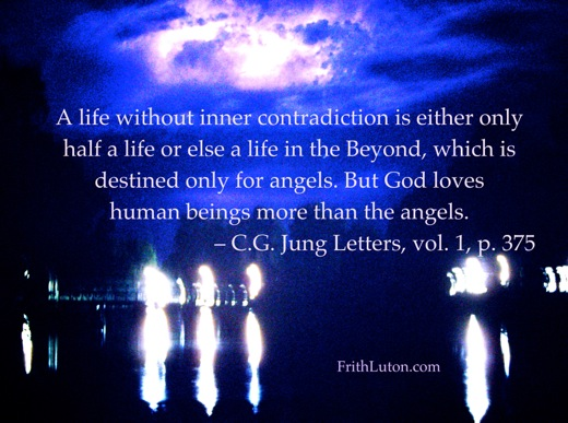 """""""A life without inner contradiction is either only half a life or else a life in the Beyond, which is destined only for angels. But God loves human beings more than the angels."""" – Carl Jung"""