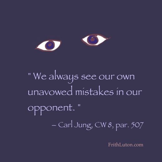 """ We always see our own unavowed mistakes in our opponent. "" – Carl Jung, CW 8, par. 507"