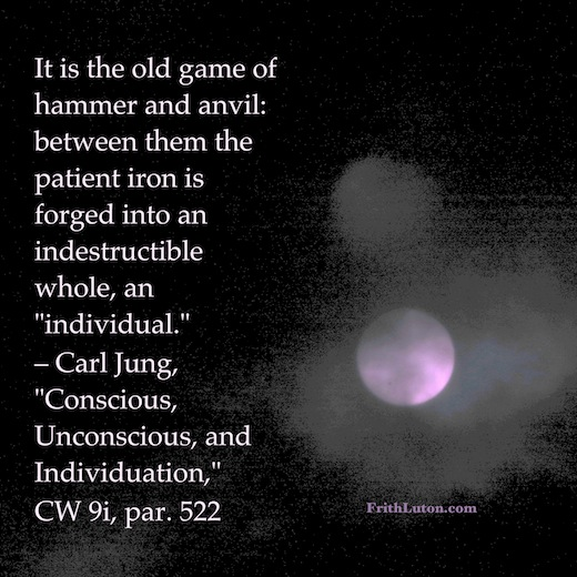 "It is the old game of hammer and anvil: between them the patient iron is forged into an indestructible whole, an ""individual."" – quote by Carl Jung"