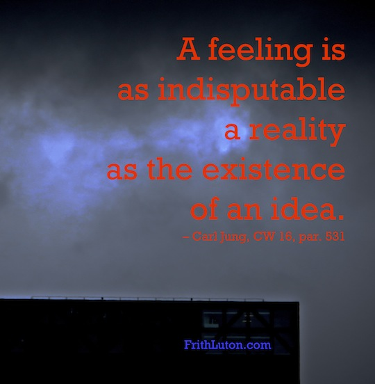 Quote from Carl Jung: A feeling is as indisputable reality as the existence of an idea.