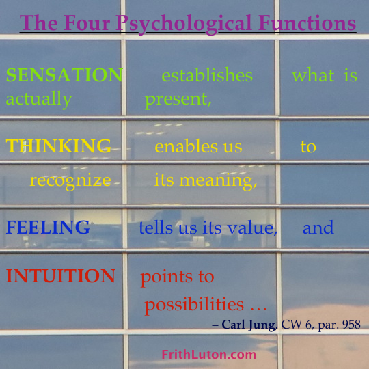 "Jung's four psychological functions, quote: ""Sensation establishes what is actually present, Thinking enables us to recognize its meaning, Feeling tells us its value, and Intuition points to possibilities…"""