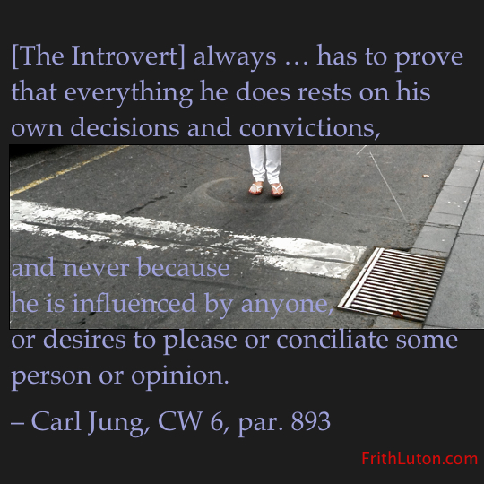 Quote from Jung: [The Introvert] always … has to prove that everything he does rests on his own decisions and convictions, and never because he is influenced by anyone, or desires to please or conciliate some person or opinion.