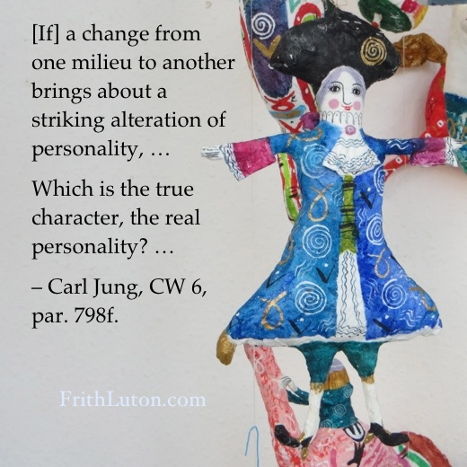 Quote from Jung: If a change from one milieu to another brings about a striking alteration of personality, … Which is the true character, the real personality?