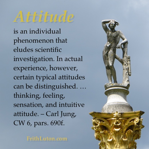 Quote from Carl Jung: Attitude is an individual phenomenon that eludes scientific investigation. In actual experience, however, certain typical attitudes can be distinguished. … thinking, feeling, sensation, and intuitive attitude.