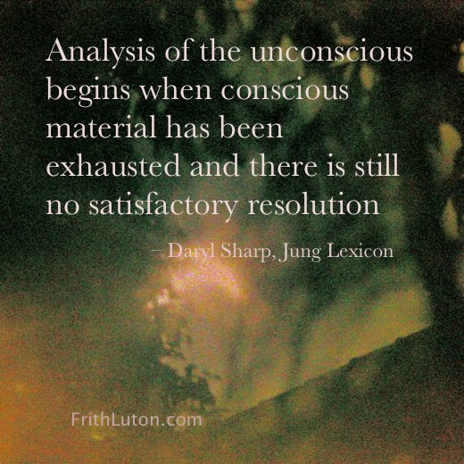 "Quote from Daryl Sharp: ""[Jungian] Analysis of the unconscious begins when conscious material has been exhausted and there is still no satisfactory resolution…"""