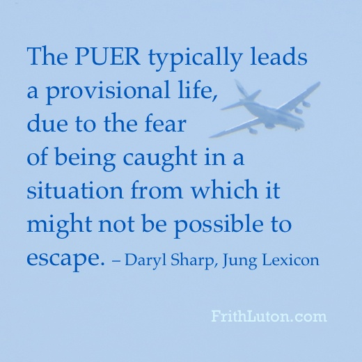"Quote: ""The Puer Aeternus typically leads a provisional life, due to the fear of being caught in a situation from which it might not be possible to escape."" – Daryl Sharp, Jung Lexicon"
