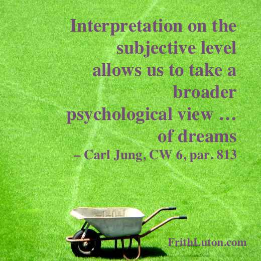Interpretation on the subjective level allows us to take a broader psychological view … of dreams – quote from Carl Jung, CW 6, par. 813