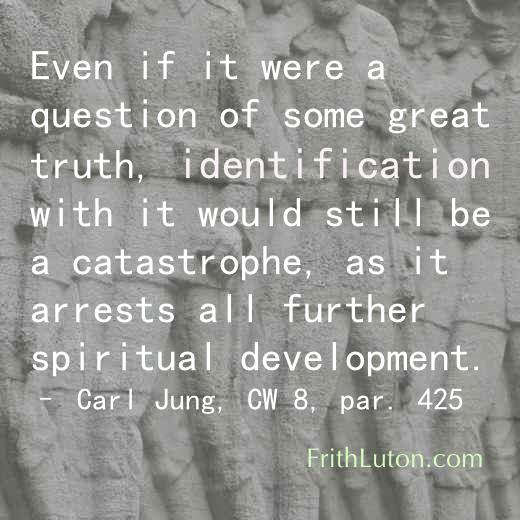 Quote from Carl Jung: Even if it were a question of some great truth, identification with it would still be a catastrophe, as it arrests all further spiritual development. – from CW 8, par. 425