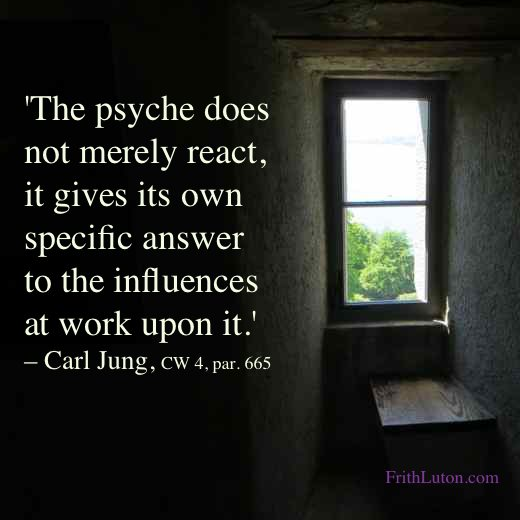Quote from Carl Jung: The psyche does not merely react, it gives its own specific answer to the influences at work upon it. – CW 4, par. 665