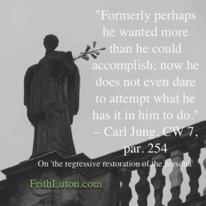 "Quote from Jung on the regressive restoration of the persona: ""Formerly perhaps he wanted more than he could accomplish; now he does not even dare to attempt what he has it in him to do."""