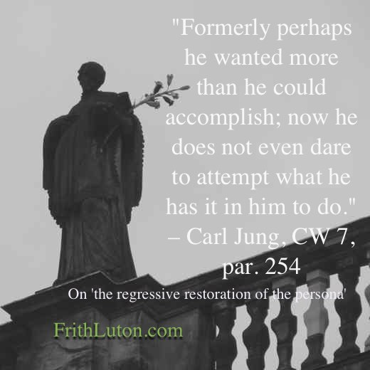 """Quote from Jung on the regressive restoration of the persona: """"Formerly perhaps he wanted more than he could accomplish; now he does not even dare to attempt what he has it in him to do."""""""