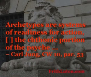 Archetype Quote from Carl Jung: Archetypes are systems of readiness for action, [ ] the chthonic portion of the psyche …