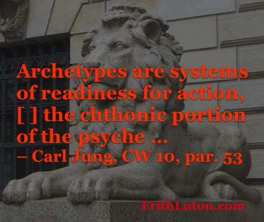 Quote from Carl Jung about archetypes: Archetypes are systems of readiness for action, [ ] the chthonic portion of the psyche …