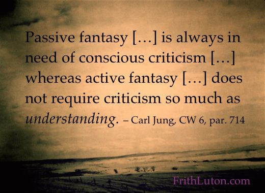 Quote from Carl Jung: Passive fantasy […] is always in need of conscious criticism […] whereas active fantasy […] does not require criticism so much as understanding.