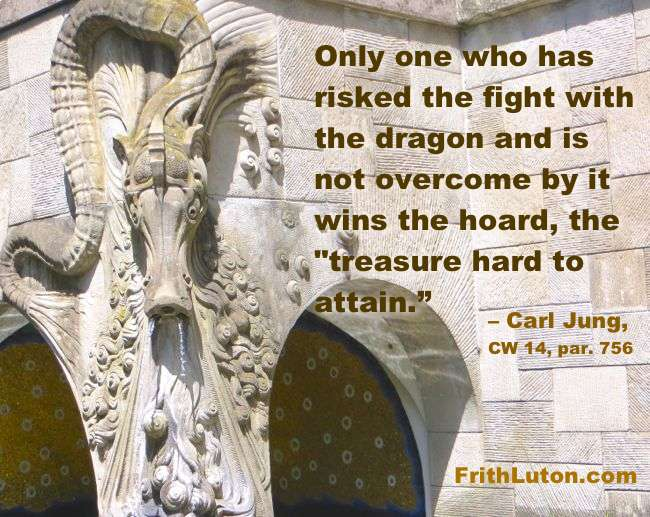 "Quote from Jung: Only one who has risked the fight with the dragon and is not overcome by it wins the hoard, the ""treasure hard to attain."""