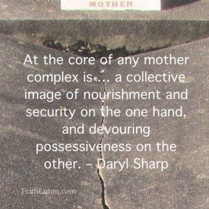 "Quote: ""At the core of any mother complex is … a collective image of nourishment and security on the one hand, and devouring possessiveness on the other."" – Daryl Sharp"