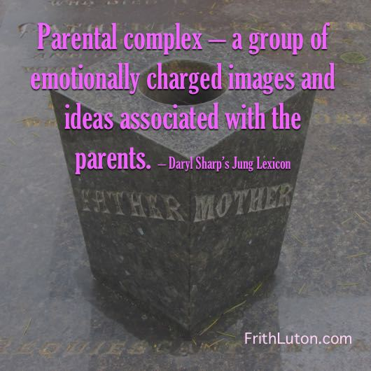 Parental complex – a group of emotionally charged images and ideas associated with the parents. – Daryl Sharp's Jung Lexicon