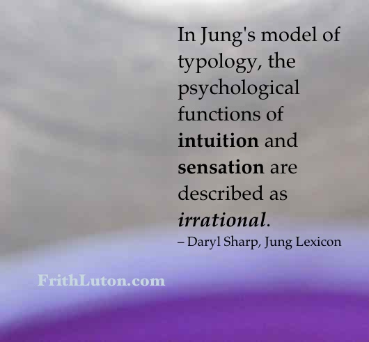In Jung's model of typology, the psychological functions of intuition and sensation are described as irrational. – Daryl Sharp, Jung Lexicon