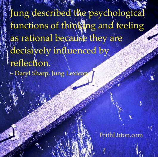 Jung described the psychological functions of thinking and feeling as rational because they are decisively influenced by reflection. – Daryl Sharp, Jung Lexicon