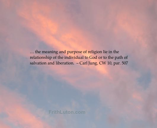 "Quote from Carl Jung: ""… the meaning and purpose of religion lie in the relationship of the individual to God or to the path of salvation and liberation."" – CW 10, par. 507"