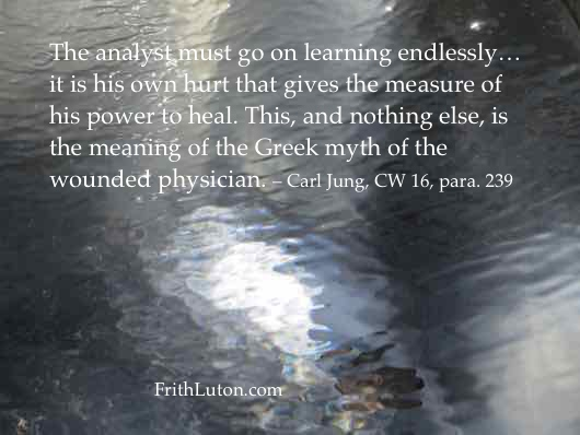 """Quote from Carl Jung: """"The analyst must go on learning endlessly… it is his own hurt that gives the measure of his power to heal. This, and nothing else, is the meaning of the Greek myth of the wounded physician."""""""