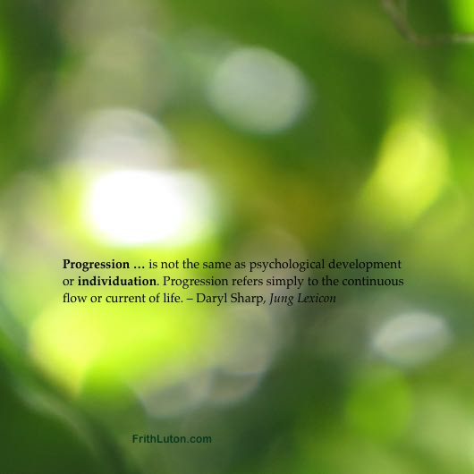 Progression … is not the same as psychological development or individuation. Progression refers simply to the continuous flow or current of life. – Daryl Sharp, Jung Lexicon