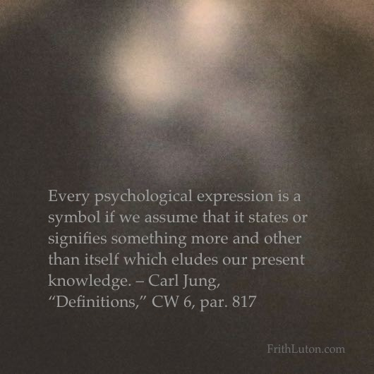 "Every psychological expression is a symbol if we assume that it states or signifies something more and other than itself which eludes our present knowledge. – Carl Jung, ""Definitions,"" CW 6, par. 817"