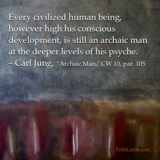 """Every civilized human being, however high his conscious development, is still an archaic man at the deeper levels of his psyche. – Carl Jung, """"Archaic Man,"""" CW 10, par. 105"""