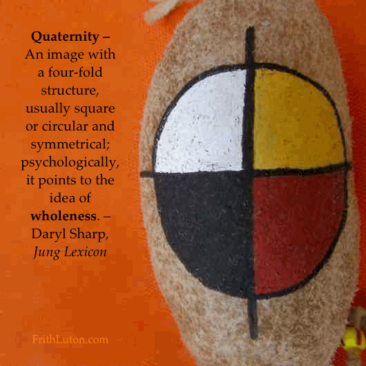Quaternity – An image with a four-fold structure, usually square or circular and symmetrical; psychologically, it points to the idea of wholeness. – Daryl Sharp, Jung Lexicon
