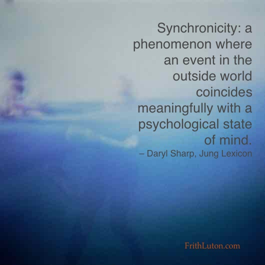 Synchronicity is a phenomenon where an event in the outside world coincides meaningfully with a psychological state of mind. – Daryl Sharp, Jung Lexicon