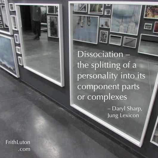 Dissociation – the splitting of a personality into its component parts or complexes – Daryl Sharp, Jung Lexicon