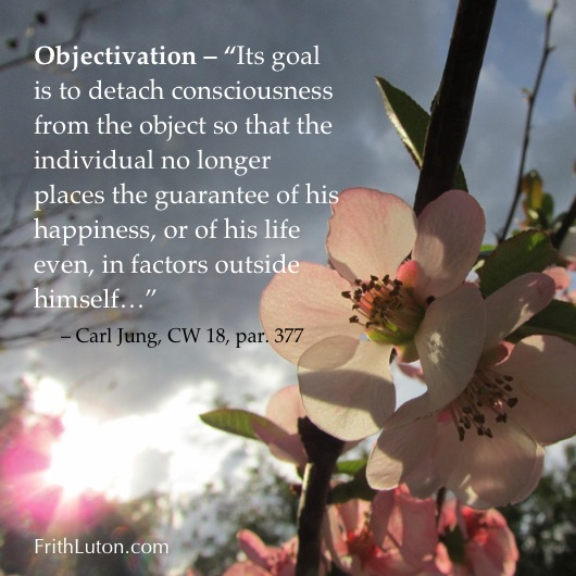 "Objectivation – ""Its goal is to detach consciousness from the object so that the individual no longer places the guarantee of his happiness, or of his life even, in factors outside himself…"" – Carl Jung"