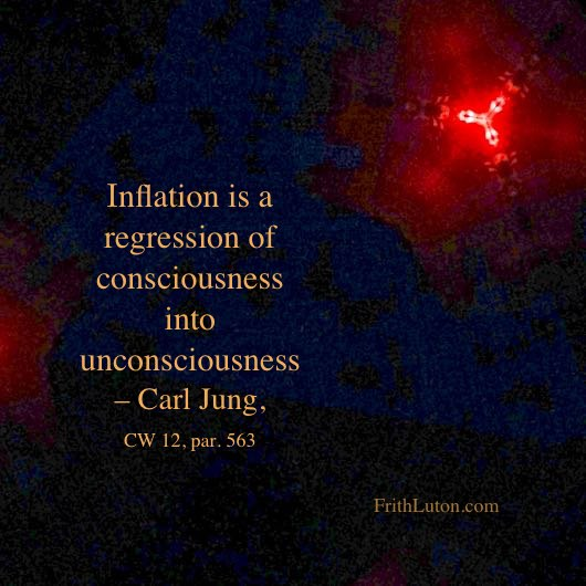 Quote from Carl Jung: Inflation is a regression of consciousness into unconsciousness.