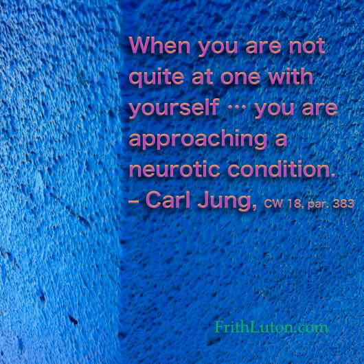 When you are not quite at one with yourself … you are approaching a neurotic condition. – Carl Jung