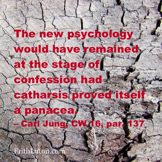 Quote from Carl Jung: The new psychology would have remained at the stage of confession had catharsis proved itself a panacea.