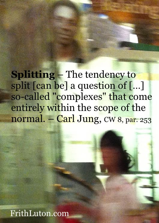"Quote from Carl Jung: Splitting – The tendency to split [can be] a question of […] so-called ""complexes"" that come entirely within the scope of the normal."