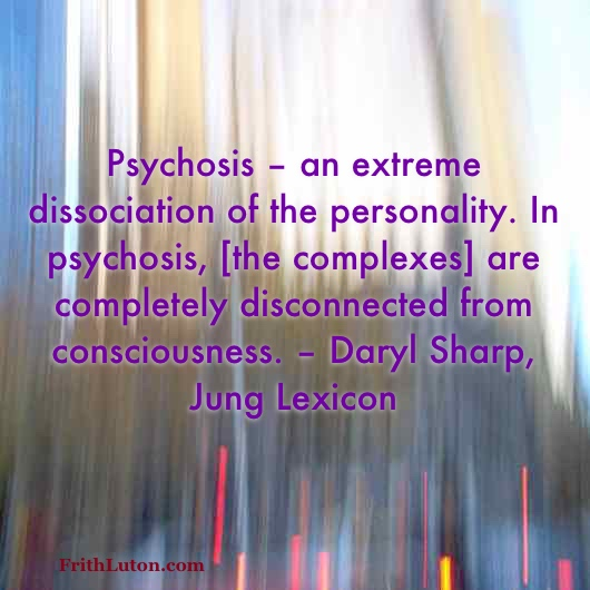 Psychosis – an extreme dissociation of the personality. In psychosis, [the complexes] are completely disconnected from consciousness. – Daryl Sharp, Jung Lexicon