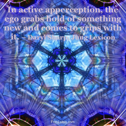 In active apperception, the ego grabs hold of something new and comes to grips with it. – Daryl sharp, Jung Lexicon