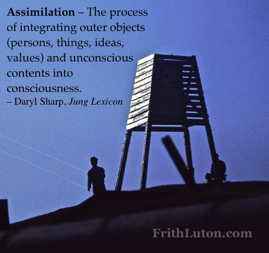 Assimilation – The process of integrating outer objects (persons, things, ideas, values) and unconscious contents into consciousness. – Daryl Sharp, Jung Lexicon