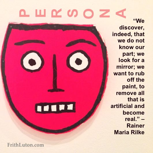 """We discover, indeed, that we do not know our part; we look for a mirror; we want to rub off the paint, to remove all that is artificial and become real."" – Rainer Maria Rilke"