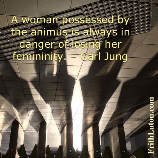 A woman possessed by the animus is always in danger of losing her femininity. – Carl Jung