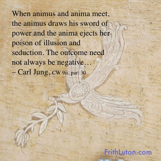 When animus and anima meet, the animus draws his sword of power and the anima ejects her poison of illusion and seduction. The outcome need not always be negative… – Carl Jung, CW 9ii, par. 30