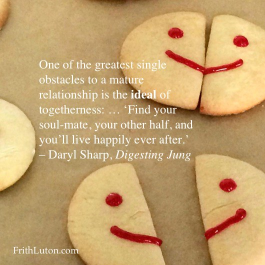 One of the greatest single obstacles to a mature relationship is the ideal of togetherness: … 'Find your soul-mate, your other half, and you'll live happily ever after.' – Daryl Sharp, Jung Lexicon