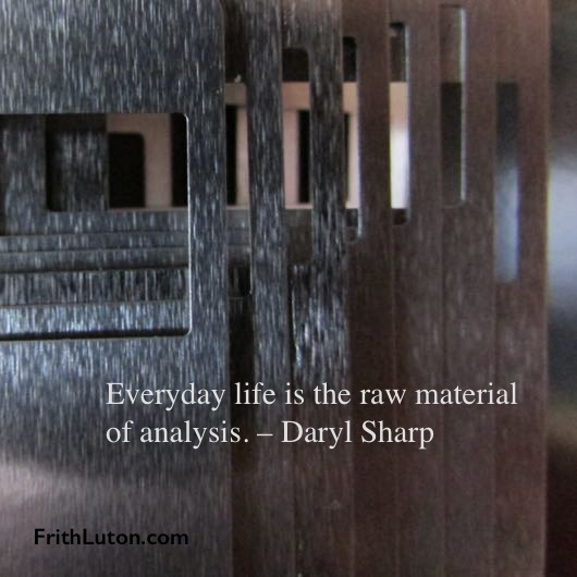 Everyday life is the raw material of analysis. – Daryl Sharp