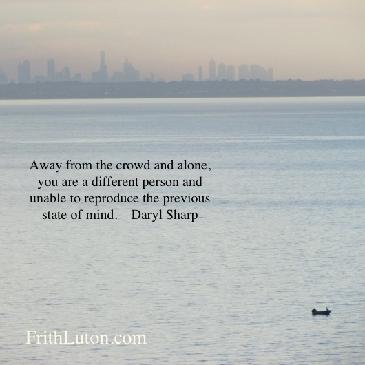 Away from the crowd and alone, you are a different person and unable to reproduce the previous state of mind. – Daryl Sharp